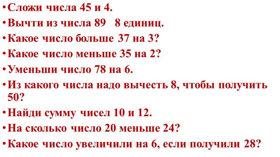 Сложи числа 45 и 4.Вычти из числа 89   8 единиц.Какое число больше 37 на 3?...