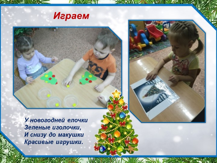 ИграемУ новогодней елочкиЗеленые иголочки,И снизу до макушкиКрасивые игрушки.