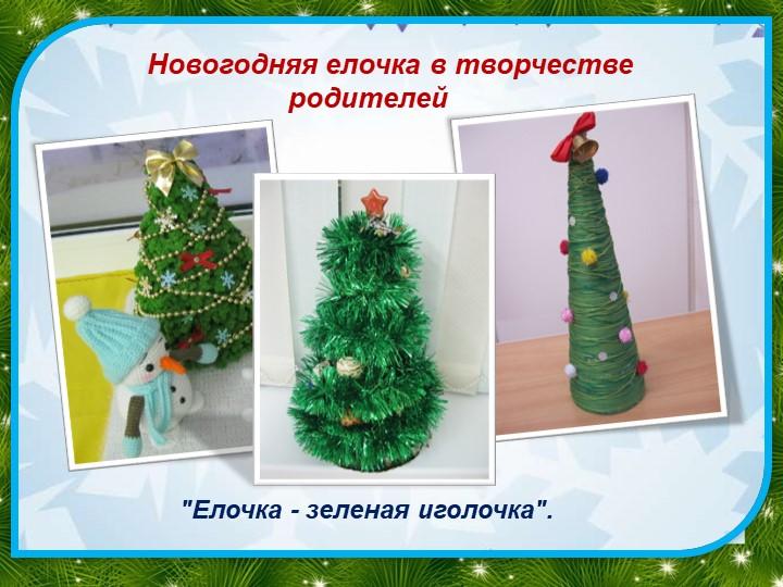 """Новогодняя елочка в творчестве         родителей""""Елочка - зеленая иголочк..."""