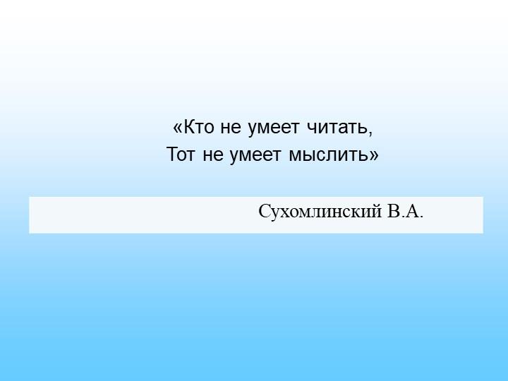 «Кто не умеет читать,Тот не умеет мыслить» Сухомлинский В.А.