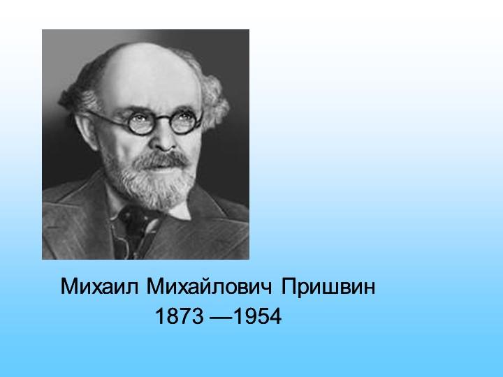 Михаил Михайлович Пришвин 1873 —1954Михаил Михайлович Пришвин 1873 —1954