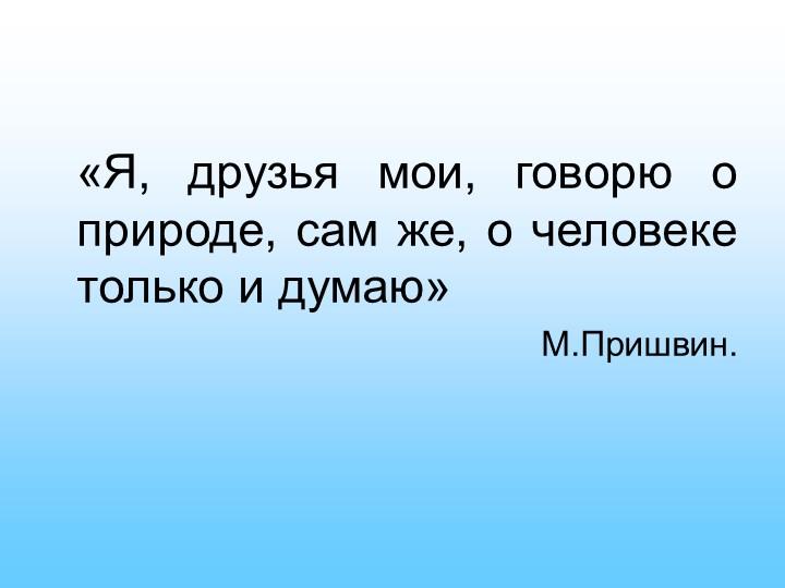 «Я, друзья мои, говорю о природе, сам же, о человеке только и думаю» М.Приш...