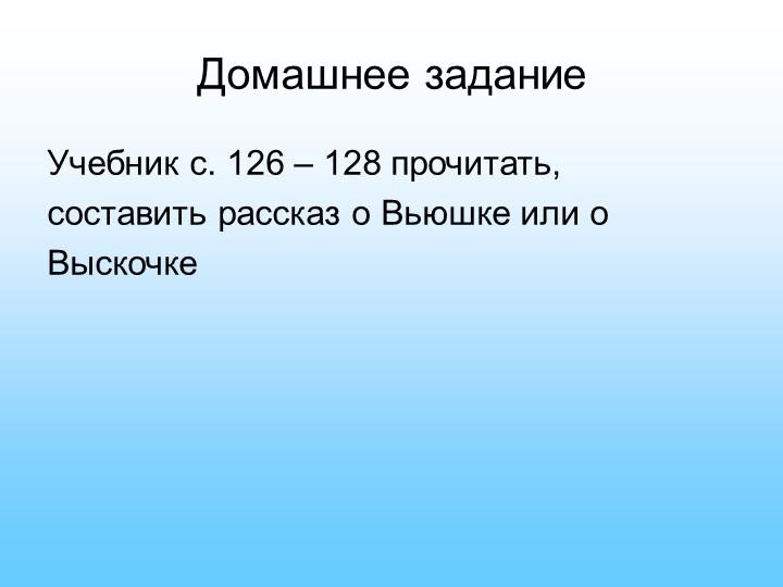 Домашнее заданиеУчебник с. 126 – 128 прочитать, составить рассказ о Вьюшке и...