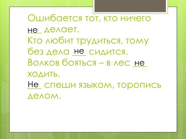 Ошибается тот, кто ничего ___ делает.Кто любит трудиться, тому без дела ___...
