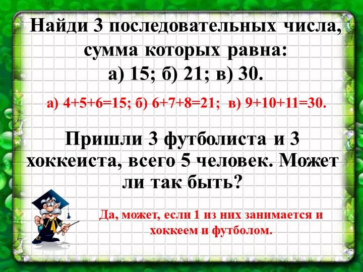 Найди 3 последовательных числа, сумма которых равна:а) 15; б) 21; в) 30.а)...