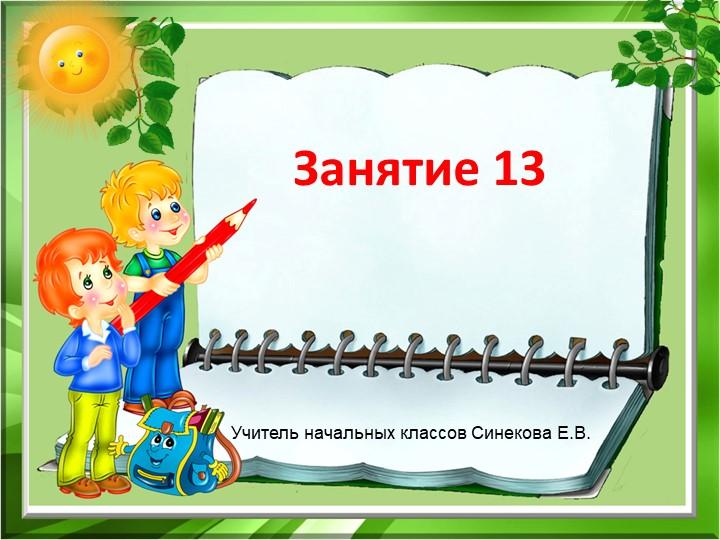 Занятие 13Учитель начальных классов Синекова Е.В.