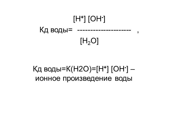 Кд воды=К(H2O)=[H+] [OH-] – ионное произведение воды[H+] [OH-]Кд воды=  ---...