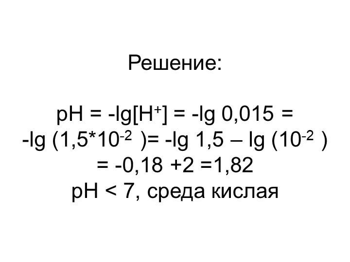Решение:pH = -lg[H+] = -lg 0,015 = -lg (1,5*10-2 )= -lg 1,5 – lg (10-2 ) =...