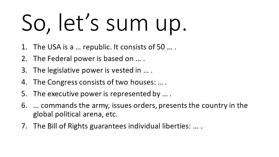 So, let's sum up.The USA is a … republic. It consists of 50 … .The Federal p...