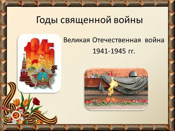 Великая Отечественная  война 1941-1945 гг.Годы священной войны