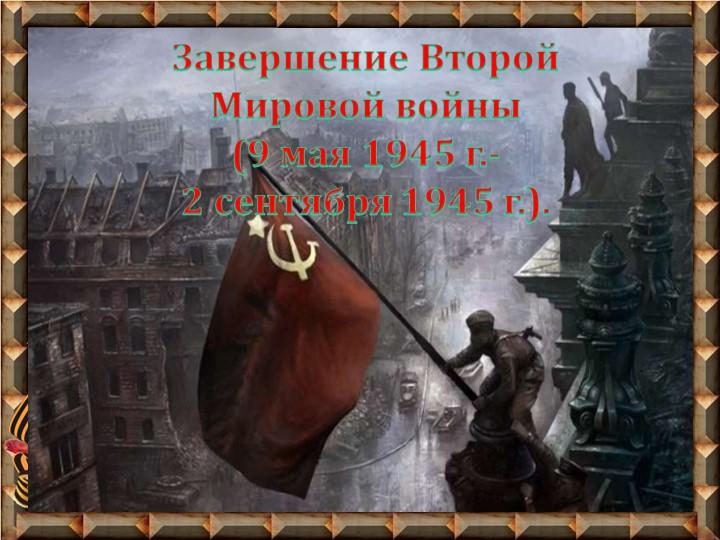 Завершение Второй Мировой войны (9 мая 1945 г.-2 сентября 1945 г.).