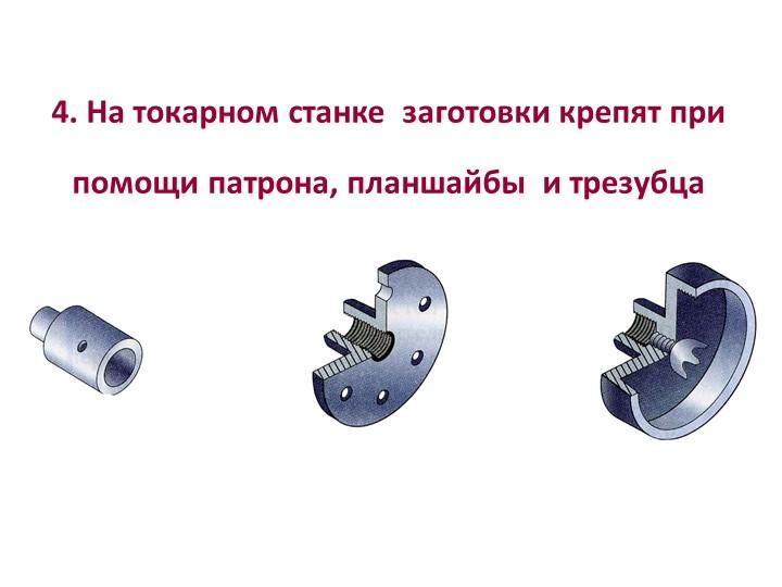 4. На токарном станке  заготовки крепят припомощи патрона, планшайбы  и трез...