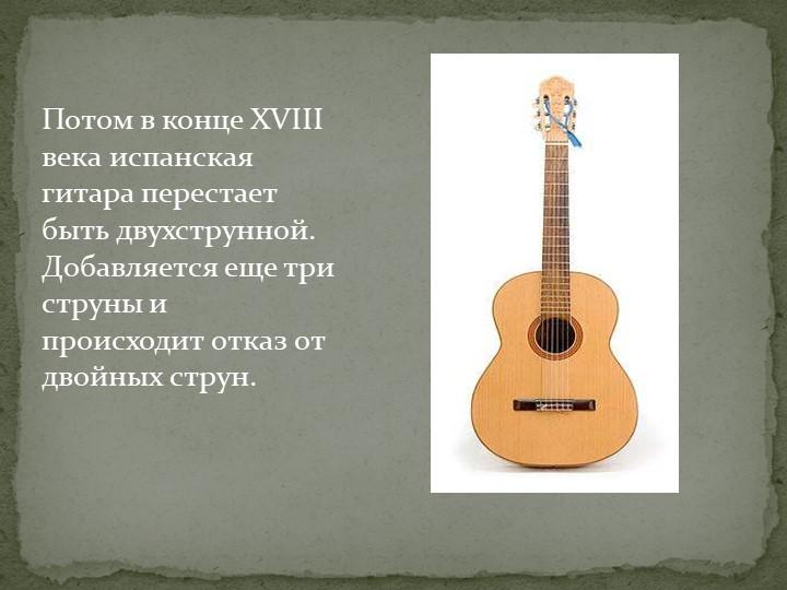 Потом в конце XVIII века испанская гитара перестает быть двухструнной. Добавл...