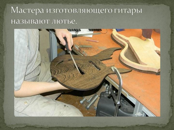 Мастера изготовляющего гитары называют лютье.