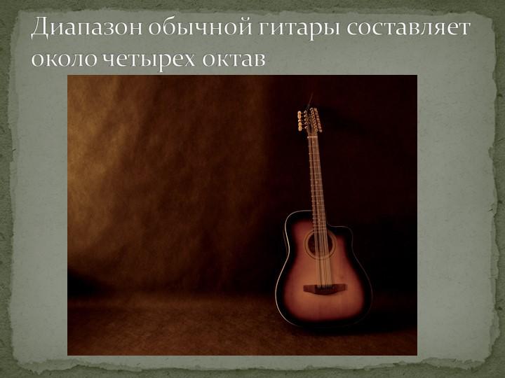 Диапазон обычной гитары составляет около четырех октав