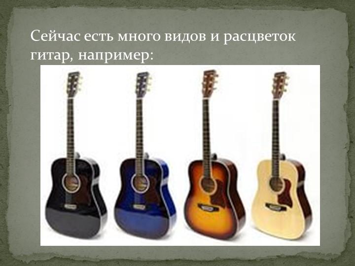 Сейчас есть много видов и расцветок гитар, например: