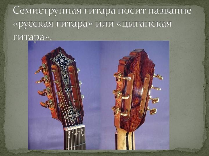 Семиструнная гитара носит название «русская гитара» или «цыганская гитара».