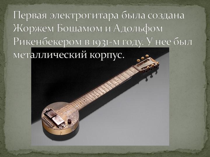 Первая электрогитара была создана Жоржем Бошамом и Адольфом Рикенбекером в 19...