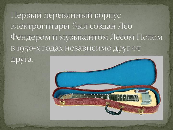 Первый деревянный корпус электрогитары был создан Лео Фендером и музыкантом Л...