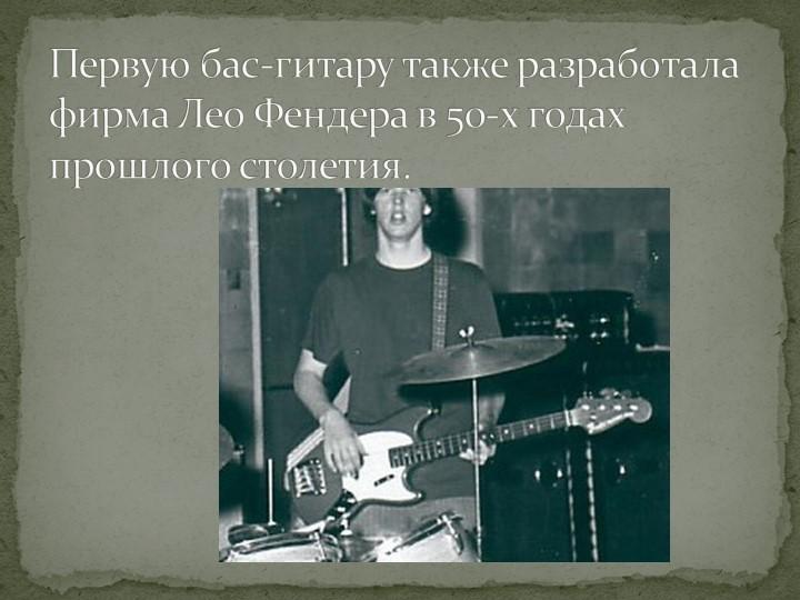 Первую бас-гитару также разработала фирма Лео Фендера в 50-х годах прошлого с...
