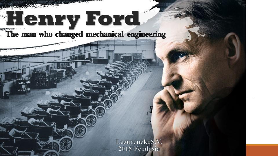 Henry FordThe man who changed mechanical engineeringLazurenckoS.V.2018 Feod...