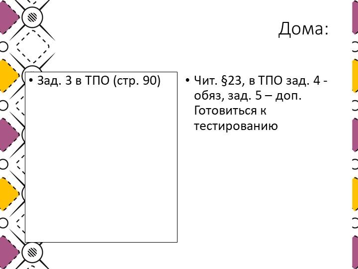 Дома: Зад. 3 в ТПО (стр. 90)Чит. §23, в ТПО зад. 4 - обяз, зад. 5 – доп. Гото...