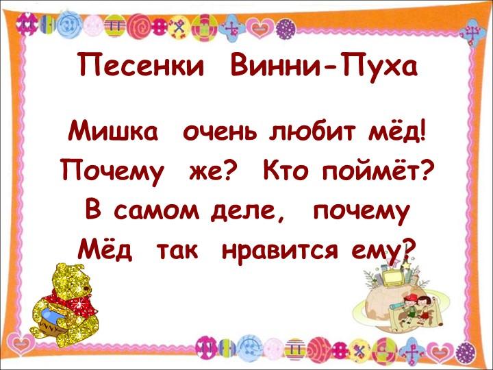 Песенки  Винни-ПухаМишка  очень любит мёд!Почему  же?  Кто поймёт?В самом д...