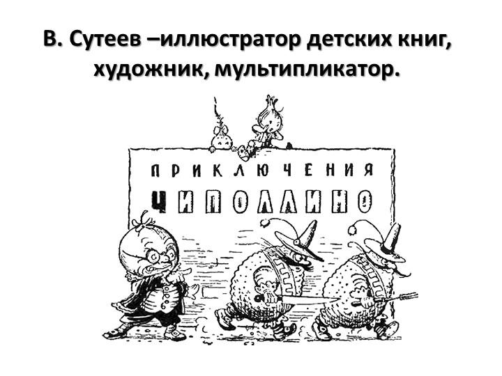 В. Сутеев –иллюстратор детских книг, художник, мультипликатор.