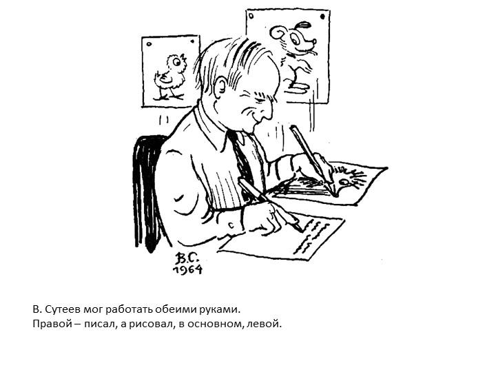 В. Сутеев мог работать обеими руками. Правой – писал, а рисовал, в основном,...
