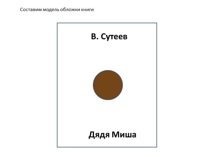 Составим модель обложки книгиВ. СутеевДядя Миша