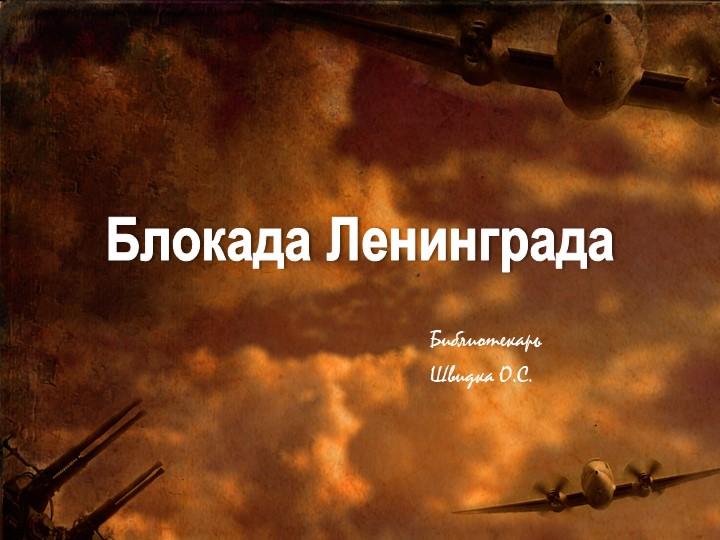 Блокада ЛенинградаБиблиотекарьШвидка О.С.