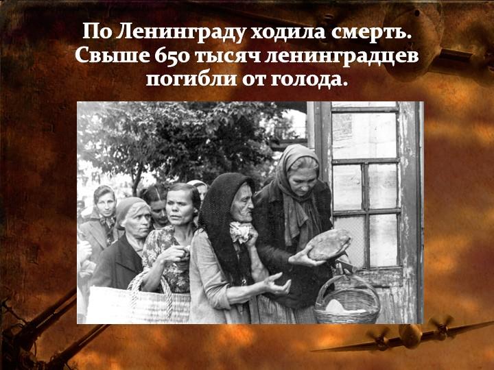 По Ленинграду ходила смерть.Свыше 650 тысяч ленинградцев погибли от голода.