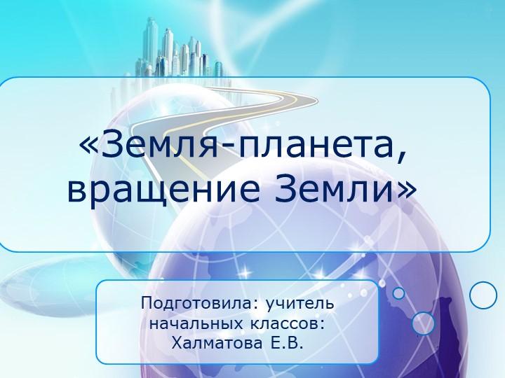«Земля-планета, вращение Земли»Подготовила: учитель начальных классов:Халмат...