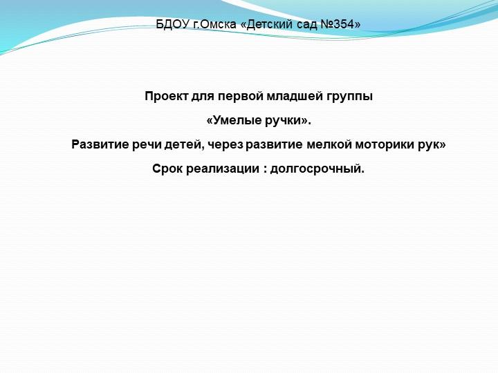 БДОУ г.Омска «Детский сад №354»Проект для первой младшей группы«Умелые...