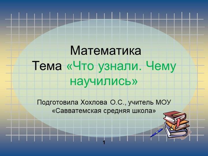 МатематикаТема «Что узнали. Чему научились» Подготовила Хохлова О.С., учит...