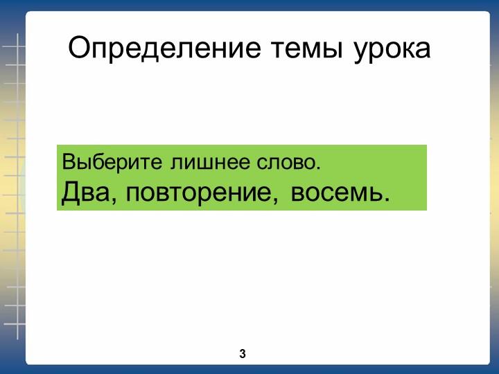 Определение темы урокаВыберите лишнее слово.Два, повторение, восемь. 3
