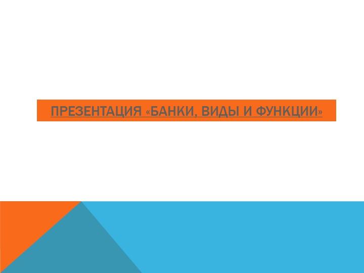 Презентация «БАНКИ, ВИДЫ и ФУНКЦИИ»