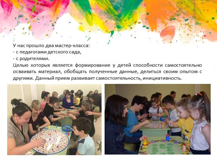 У нас прошло два мастер-класса: с педагогами детского сада, с родителями....