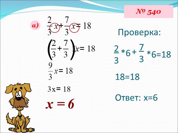 № 540а)х = 6Проверка:23*6+73*6=1818=18Ответ: х=6