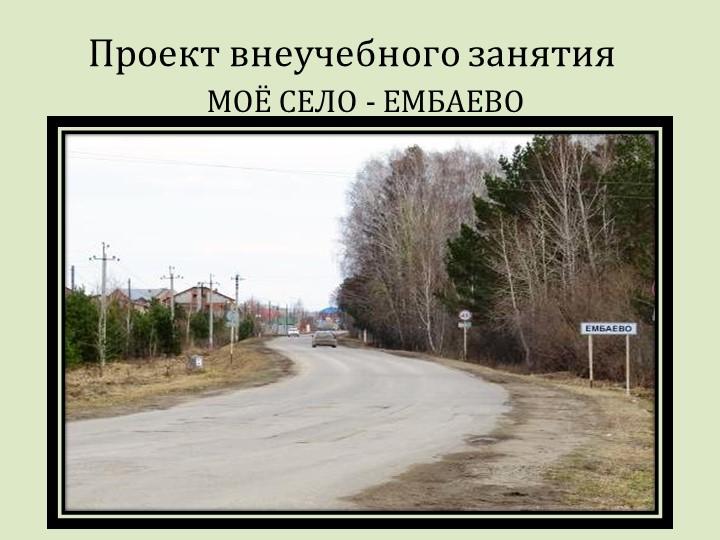 Проект внеучебного занятияМОЁ СЕЛО - ЕМБАЕВО