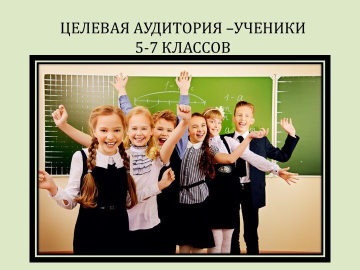 ЦЕЛЕВАЯ АУДИТОРИЯ –УЧЕНИКИ 5-7 КЛАССОВ