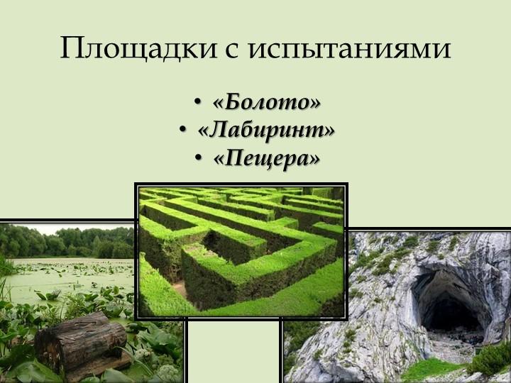 Площадки с испытаниями«Болото» «Лабиринт»«Пещера»