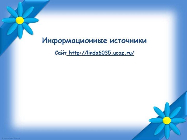 Сайт http://linda6035.ucoz.ru/   Информационные источники