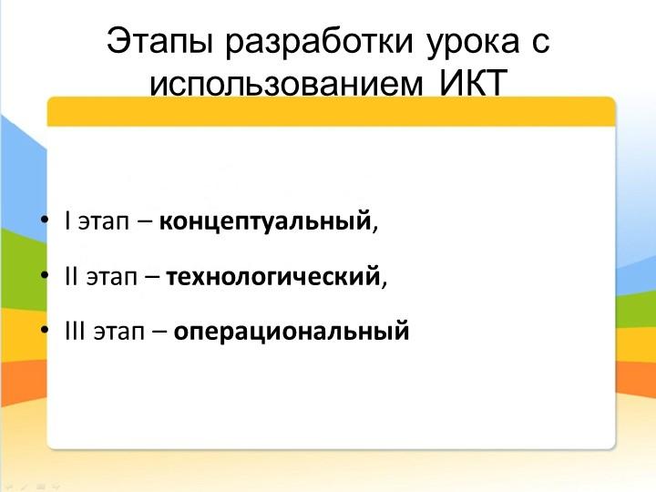 Этапы разработки урока с использованием ИКТI этап – концептуальный,II эта...