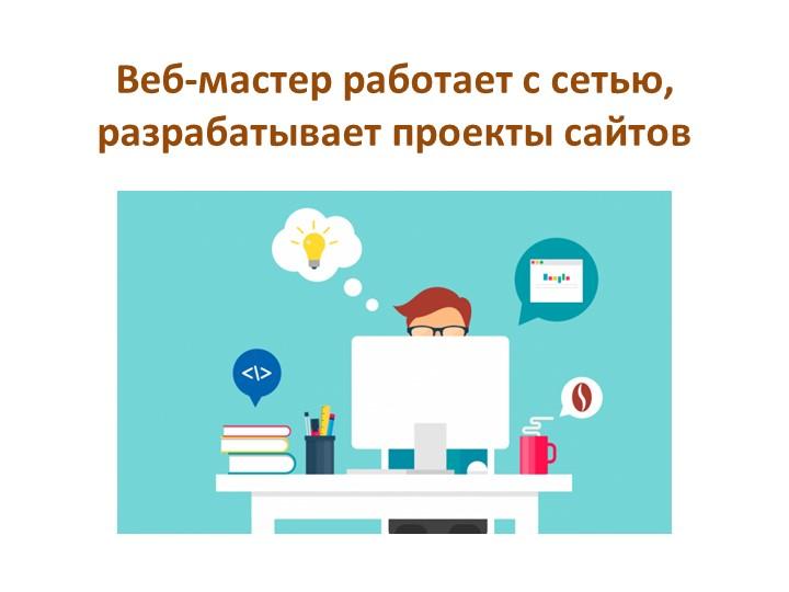 Веб-мастер работает с сетью, разрабатывает проекты сайтов
