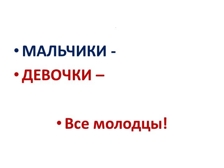 юМАЛЬЧИКИ - ДЕВОЧКИ – Все молодцы!