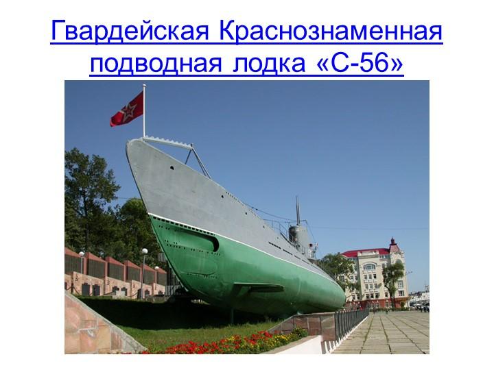 Гвардейская Краснознаменная подводная лодка «С-56»