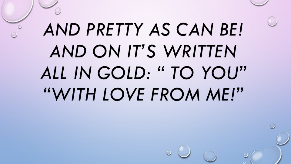 """And pretty as can be!And on it's writtenAll in gold: """" To you""""""""With love f..."""