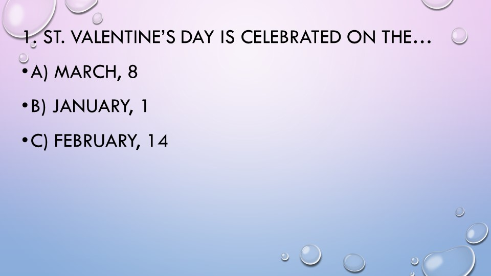 1. St. Valentine's Day is celebrated on the…a) March, 8b) January, 1c) Feb...