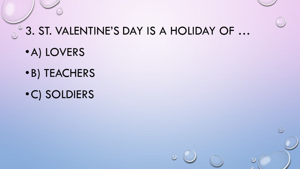 3. St. Valentine's Day is a holiday of …a) loversb) teachersc) soldiers